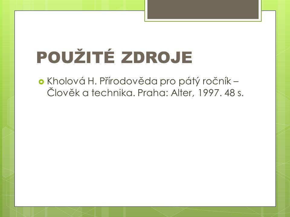 POUŽITÉ ZDROJE Kholová H. Přírodověda pro pátý ročník – Člověk a technika.