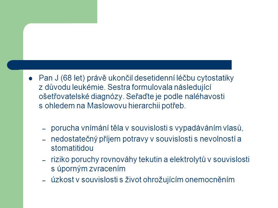 Pan J (68 let) právě ukončil desetidenní léčbu cytostatiky z důvodu leukémie. Sestra formulovala následující ošetřovatelské diagnózy. Seřaďte je podle naléhavosti s ohledem na Maslowovu hierarchii potřeb.