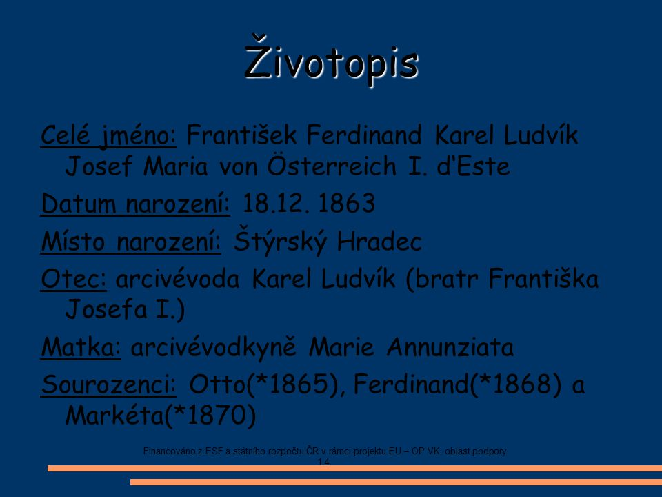 Životopis Celé jméno: František Ferdinand Karel Ludvík Josef Maria von Österreich I. d'Este. Datum narození: 18.12. 1863.