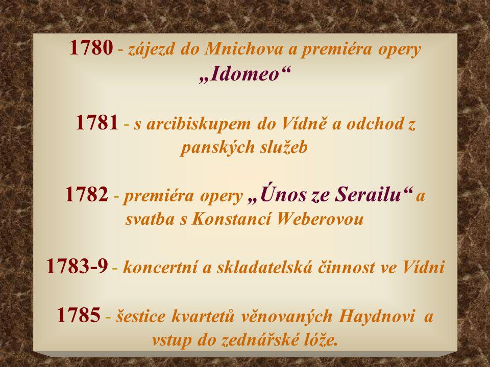 """1780 - zájezd do Mnichova a premiéra opery """"Idomeo 1781 - s arcibiskupem do Vídně a odchod z panských služeb 1782 - premiéra opery """"Únos ze Serailu a svatba s Konstancí Weberovou 1783-9 - koncertní a skladatelská činnost ve Vídni 1785 - šestice kvartetů věnovaných Haydnovi a vstup do zednářské lóže."""