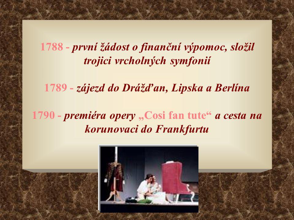 """1788 - první žádost o finanční výpomoc, složil trojici vrcholných symfonií 1789 - zájezd do Drážďan, Lipska a Berlína 1790 - premiéra opery """"Cosi fan tute a cesta na korunovaci do Frankfurtu"""