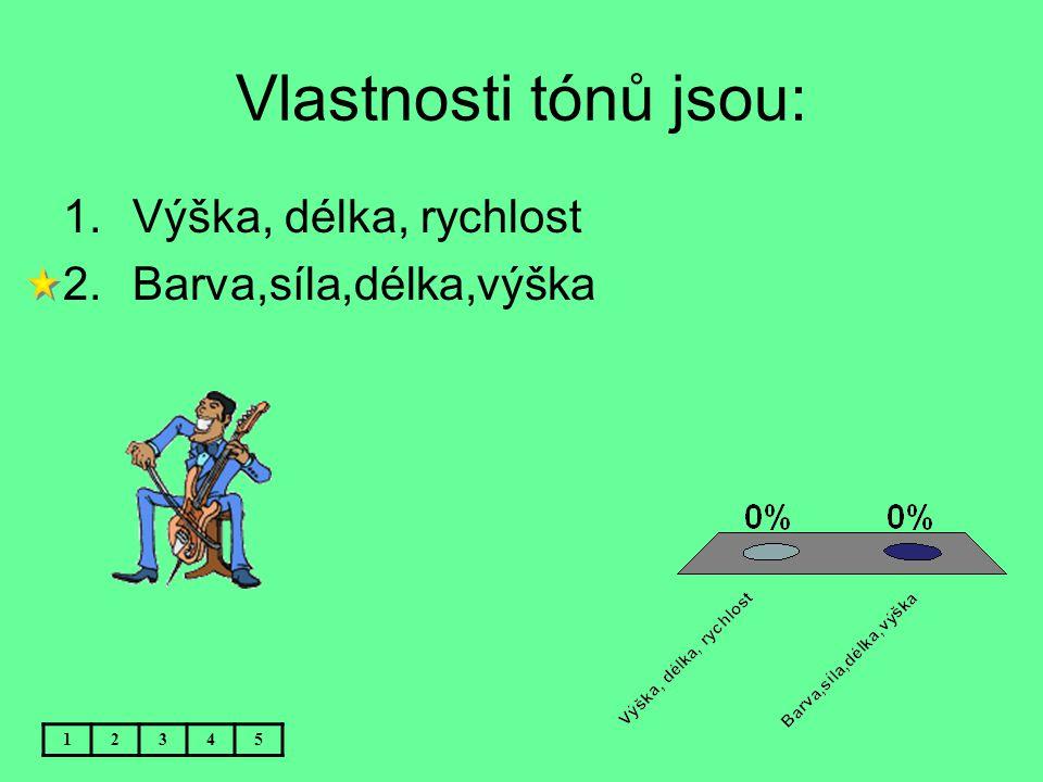 Vlastnosti tónů jsou: Výška, délka, rychlost Barva,síla,délka,výška 1