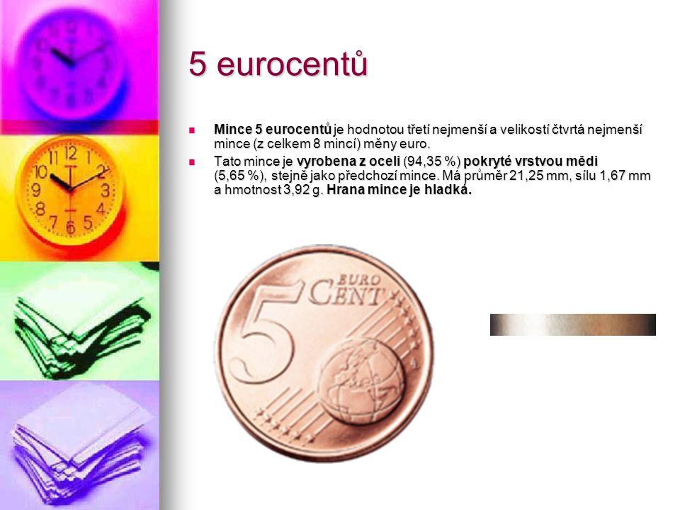 5 eurocentů Mince 5 eurocentů je hodnotou třetí nejmenší a velikostí čtvrtá nejmenší mince (z celkem 8 mincí) měny euro.