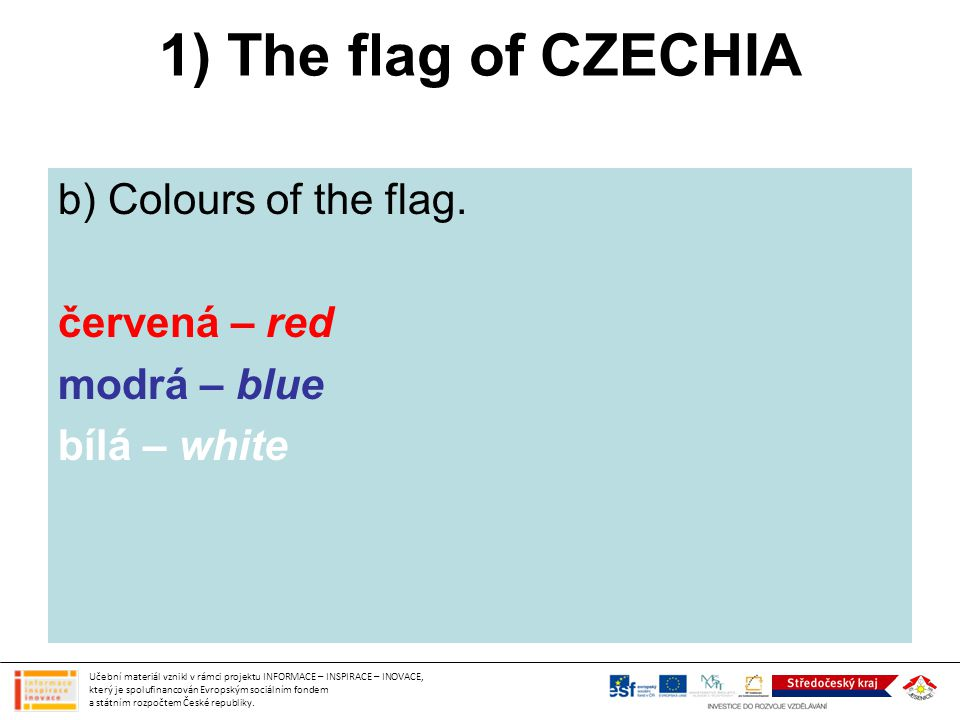 1) The flag of CZECHIA b) Colours of the flag. červená – red modrá – blue bílá – white