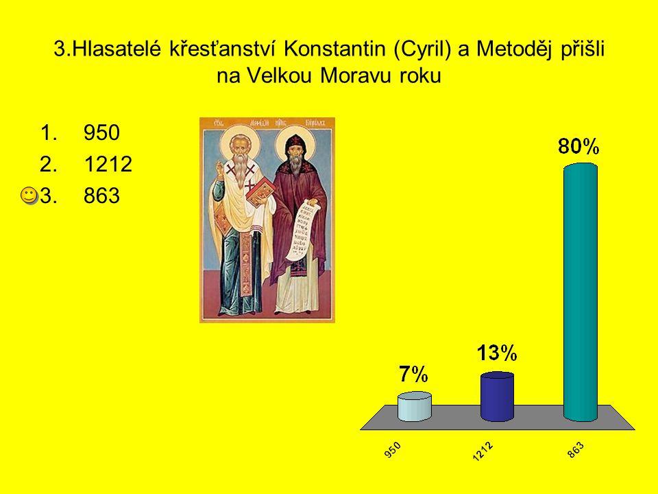 3.Hlasatelé křesťanství Konstantin (Cyril) a Metoděj přišli na Velkou Moravu roku