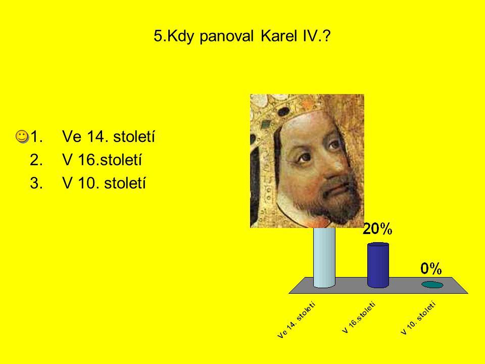 5.Kdy panoval Karel IV. Ve 14. století V 16.století V 10. století 1 2