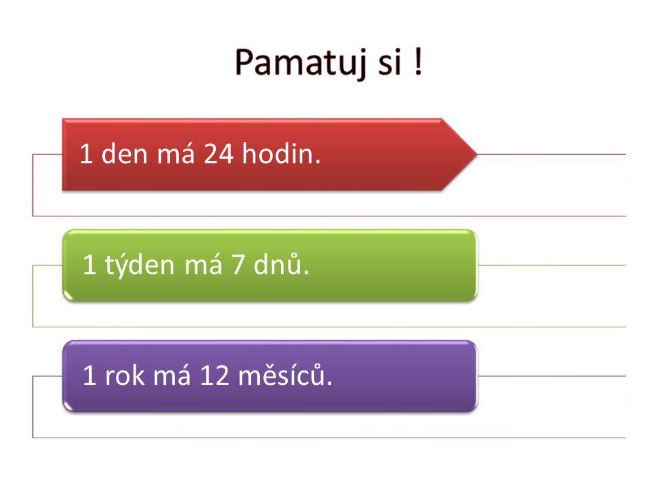Pamatuj si ! 1 den má 24 hodin. 1 týden má 7 dnů. 1 rok má 12 měsíců.