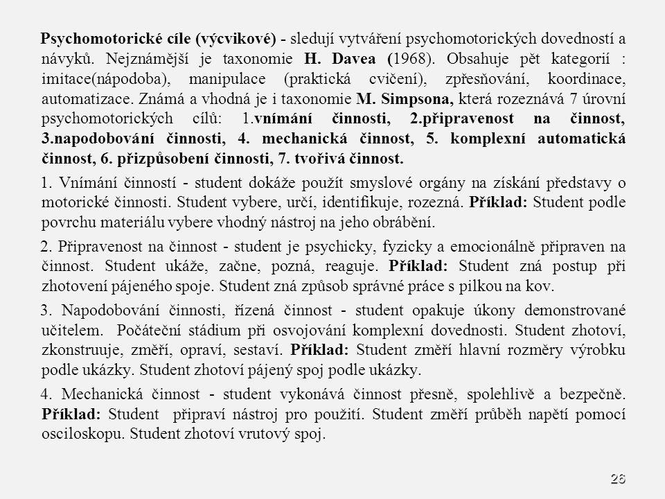 Psychomotorické cíle (výcvikové) - sledují vytváření psychomotorických dovedností a návyků. Nejznámější je taxonomie H. Davea (1968). Obsahuje pět kategorií : imitace(nápodoba), manipulace (praktická cvičení), zpřesňování, koordinace, automatizace. Známá a vhodná je i taxonomie M. Simpsona, která rozeznává 7 úrovní psychomotorických cílů: 1.vnímání činnosti, 2.připravenost na činnost, 3.napodobování činnosti, 4. mechanická činnost, 5. komplexní automatická činnost, 6. přizpůsobení činnosti, 7. tvořivá činnost.