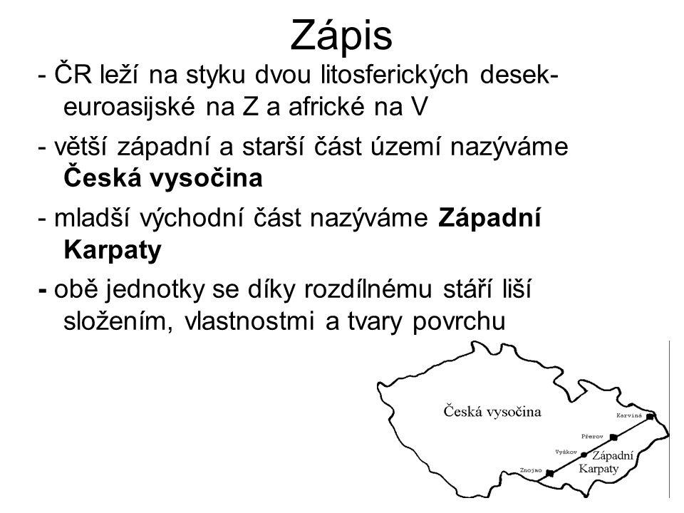 Zápis - ČR leží na styku dvou litosferických desek- euroasijské na Z a africké na V. - větší západní a starší část území nazýváme Česká vysočina.