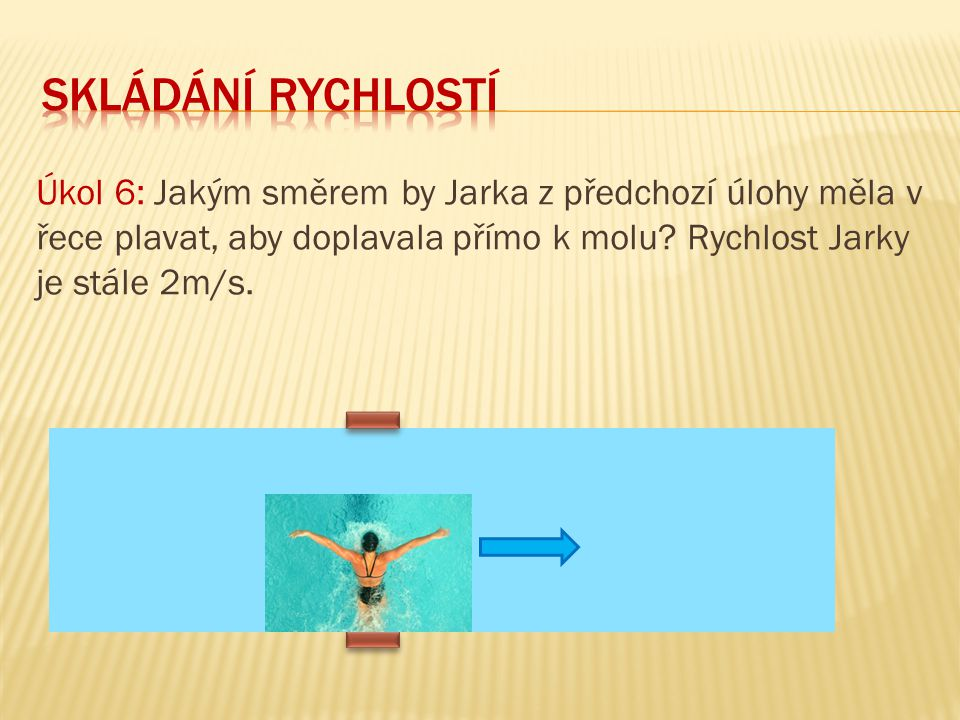 skládání rychlostí Úkol 6: Jakým směrem by Jarka z předchozí úlohy měla v řece plavat, aby doplavala přímo k molu.