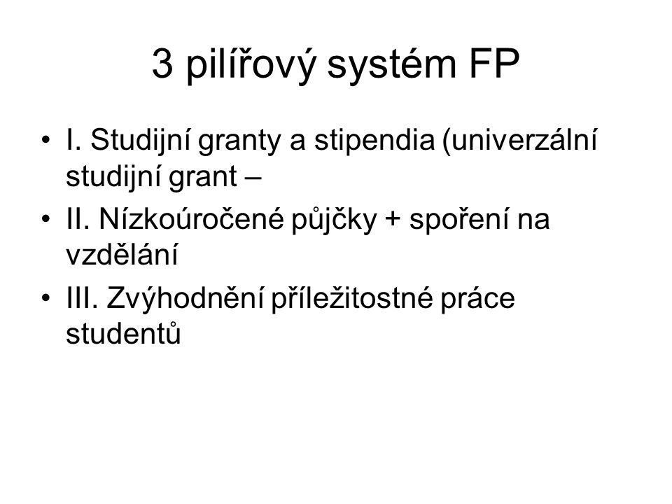 3 pilířový systém FP I. Studijní granty a stipendia (univerzální studijní grant – II. Nízkoúročené půjčky + spoření na vzdělání.