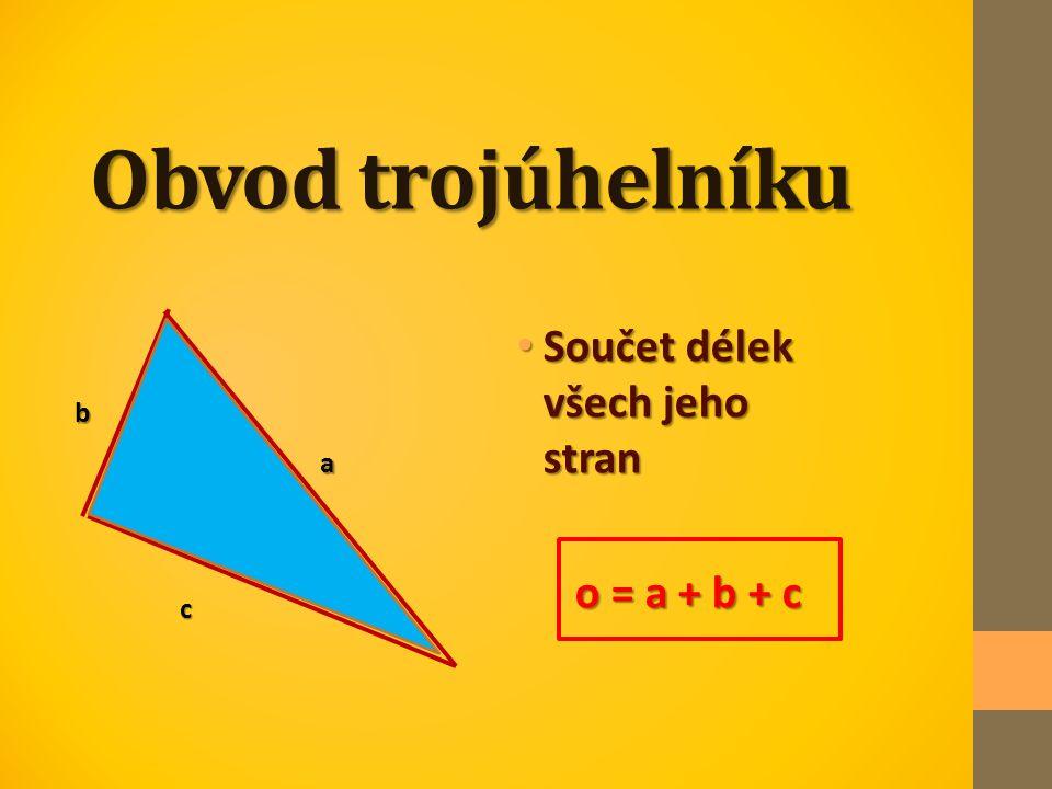 Obvod trojúhelníku Součet délek všech jeho stran o = a + b + c b a c