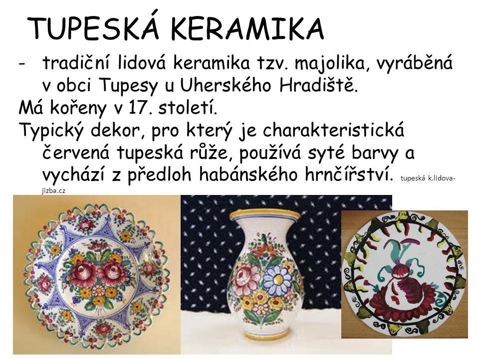 TUPESKÁ KERAMIKA tradiční lidová keramika tzv. majolika, vyráběná v obci Tupesy u Uherského Hradiště.