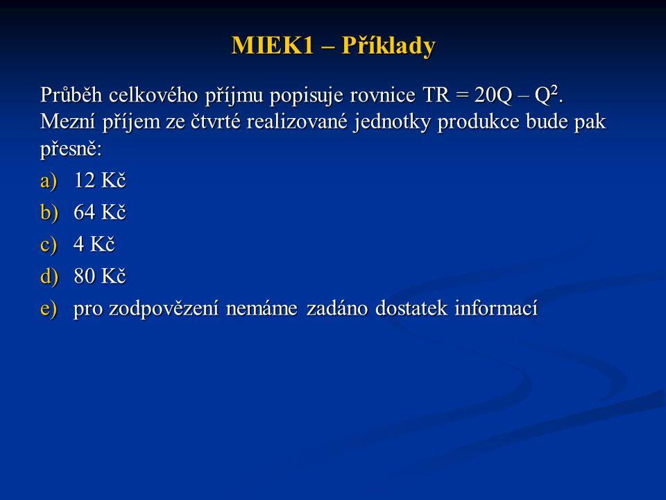 MIEK1 – Příklady Průběh celkového příjmu popisuje rovnice TR = 20Q – Q2. Mezní příjem ze čtvrté realizované jednotky produkce bude pak přesně: