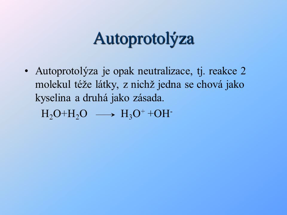Autoprotolýza Autoprotolýza je opak neutralizace, tj. reakce 2 molekul téže látky, z nichž jedna se chová jako kyselina a druhá jako zásada.