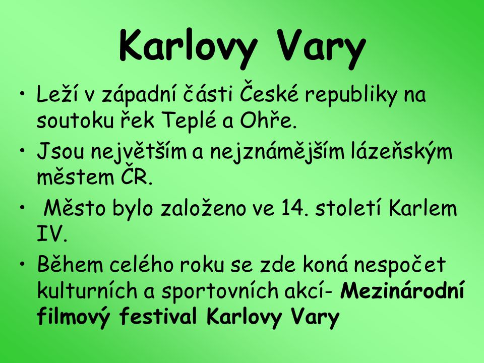 Karlovy Vary Leží v západní části České republiky na soutoku řek Teplé a Ohře. Jsou největším a nejznámějším lázeňským městem ČR.