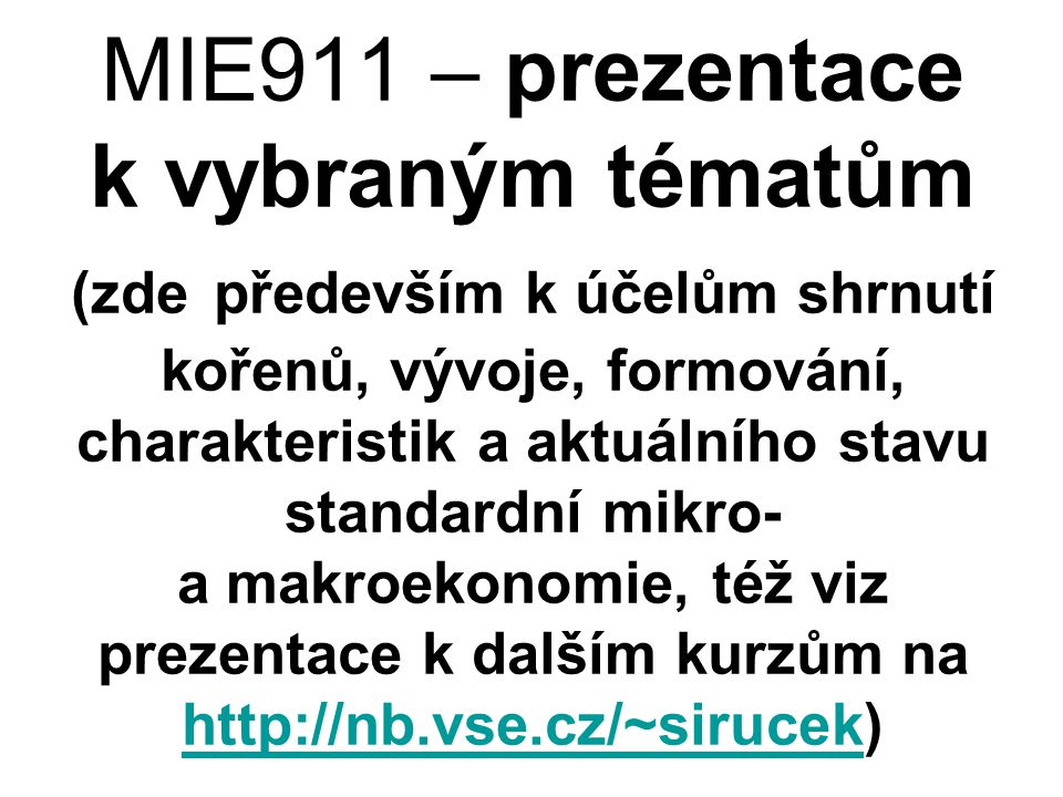 MIE911 – prezentace k vybraným tématům (zde především k účelům shrnutí kořenů, vývoje, formování, charakteristik a aktuálního stavu standardní mikro- a makroekonomie, též viz prezentace k dalším kurzům na http://nb.vse.cz/~sirucek)