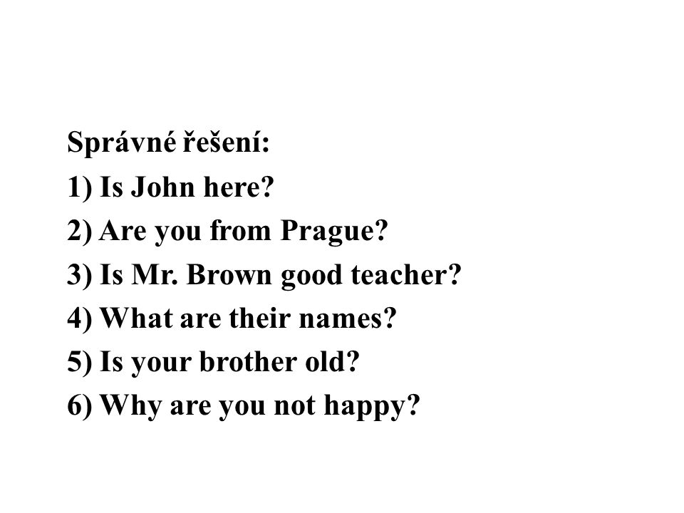 Správné řešení: 1) Is John here. 2) Are you from Prague. 3) Is Mr