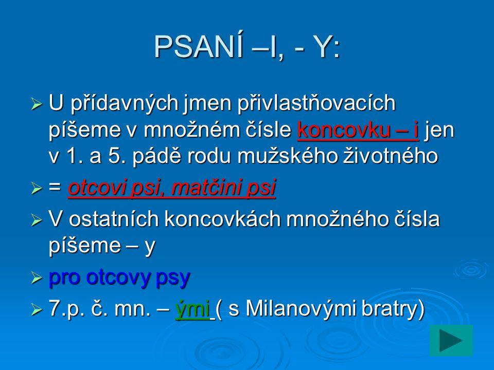 PSANÍ –I, - Y: U přídavných jmen přivlastňovacích píšeme v množném čísle koncovku – i jen v 1. a 5. pádě rodu mužského životného.