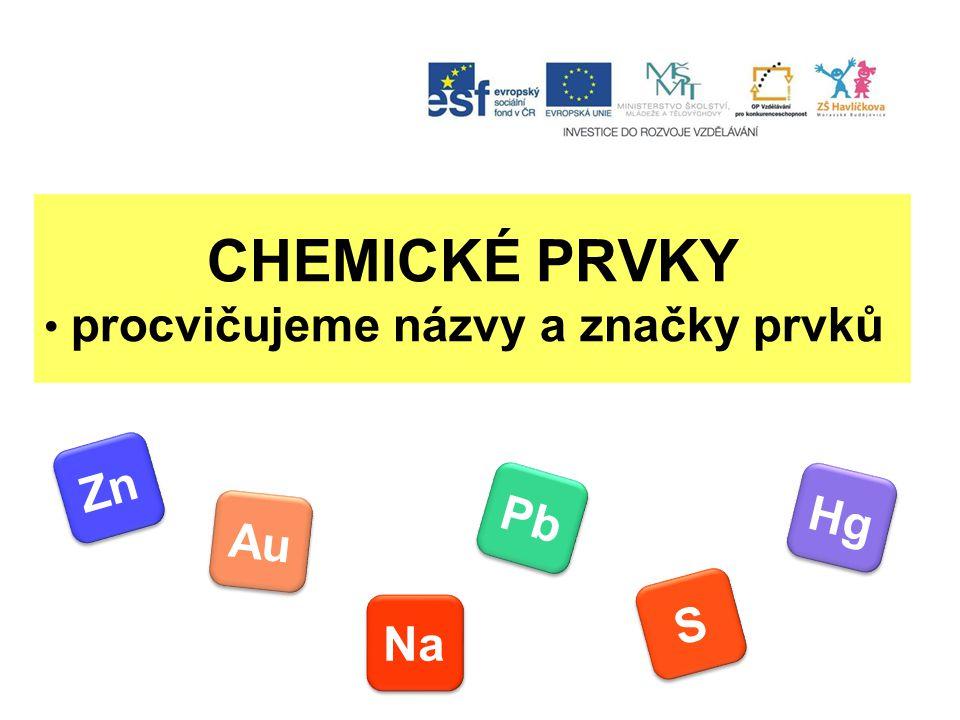 CHEMICKÉ PRVKY procvičujeme názvy a značky prvků Zn Pb Hg Au S Na