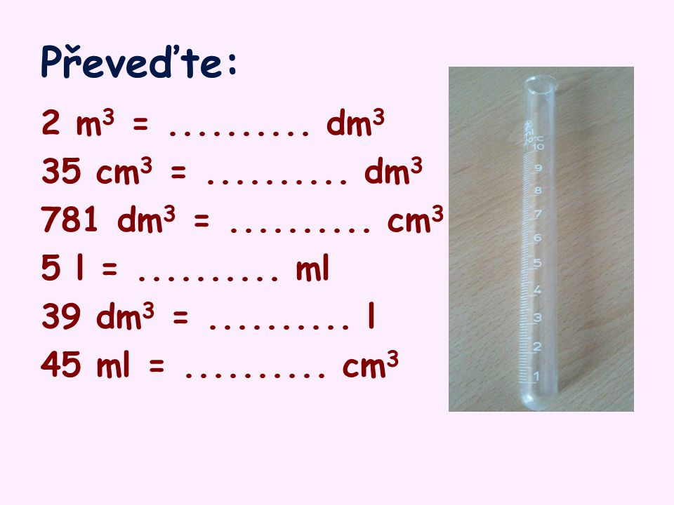 Převeďte: 2 m3 = .......... dm3. 35 cm3 = .......... dm3. 781 dm3 = .......... cm3. 5 l = .......... ml.