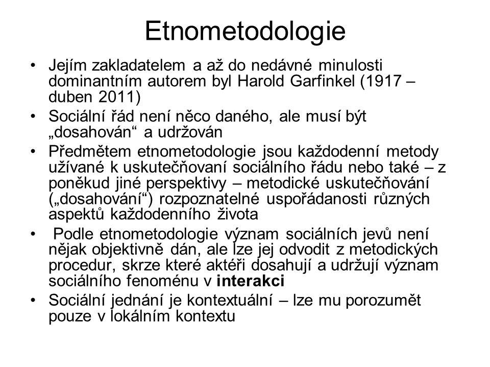 Etnometodologie Jejím zakladatelem a až do nedávné minulosti dominantním autorem byl Harold Garfinkel (1917 – duben 2011)