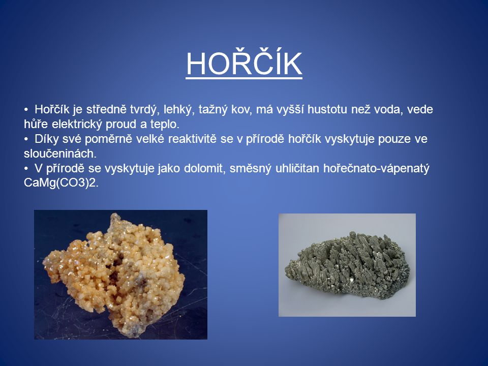 HOŘČÍK Hořčík je středně tvrdý, lehký, tažný kov, má vyšší hustotu než voda, vede hůře elektrický proud a teplo.