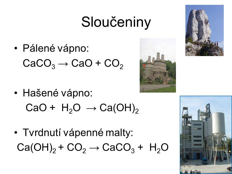 Sloučeniny Pálené vápno: CaCO3 → CaO + CO2 Hašené vápno: