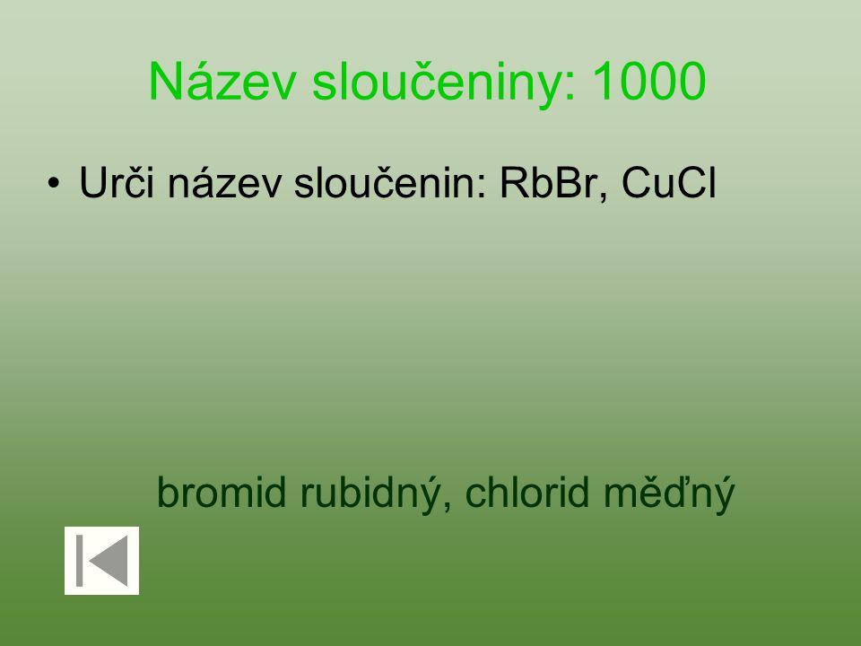 Název sloučeniny: 1000 Urči název sloučenin: RbBr, CuCl