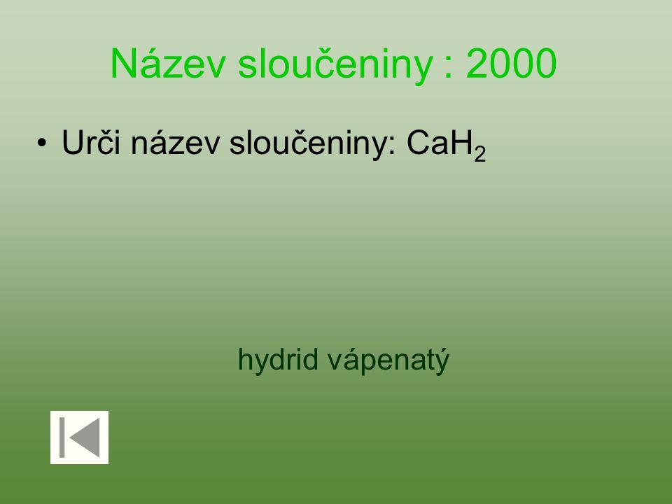 Název sloučeniny : 2000 Urči název sloučeniny: CaH2 hydrid vápenatý