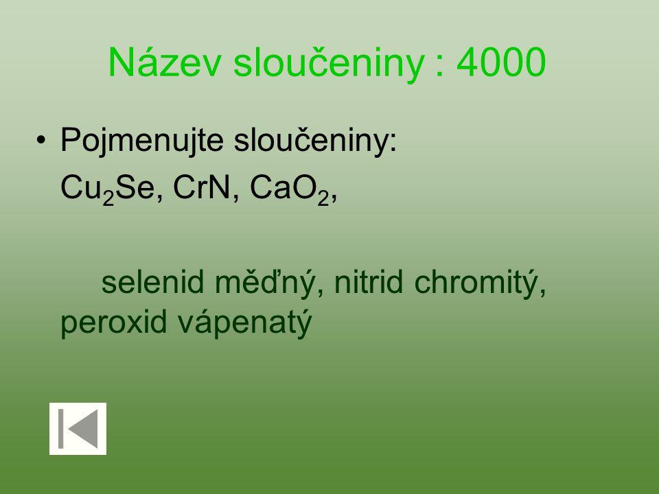 Název sloučeniny : 4000 Pojmenujte sloučeniny: Cu2Se, CrN, CaO2,