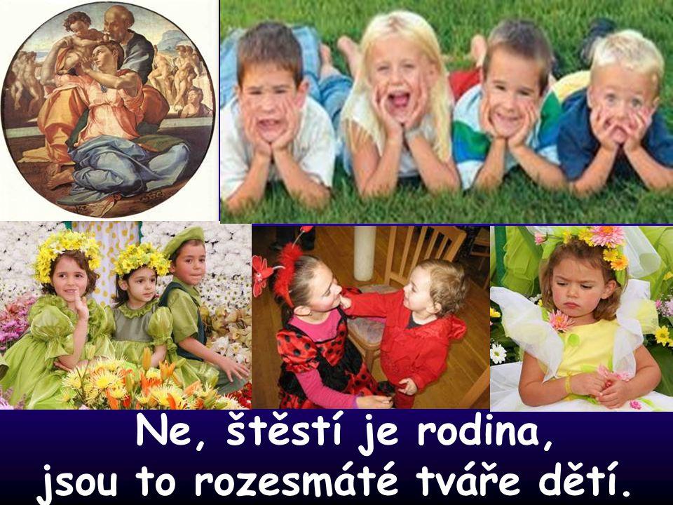 Ne, štěstí je rodina, jsou to rozesmáté tváře dětí.