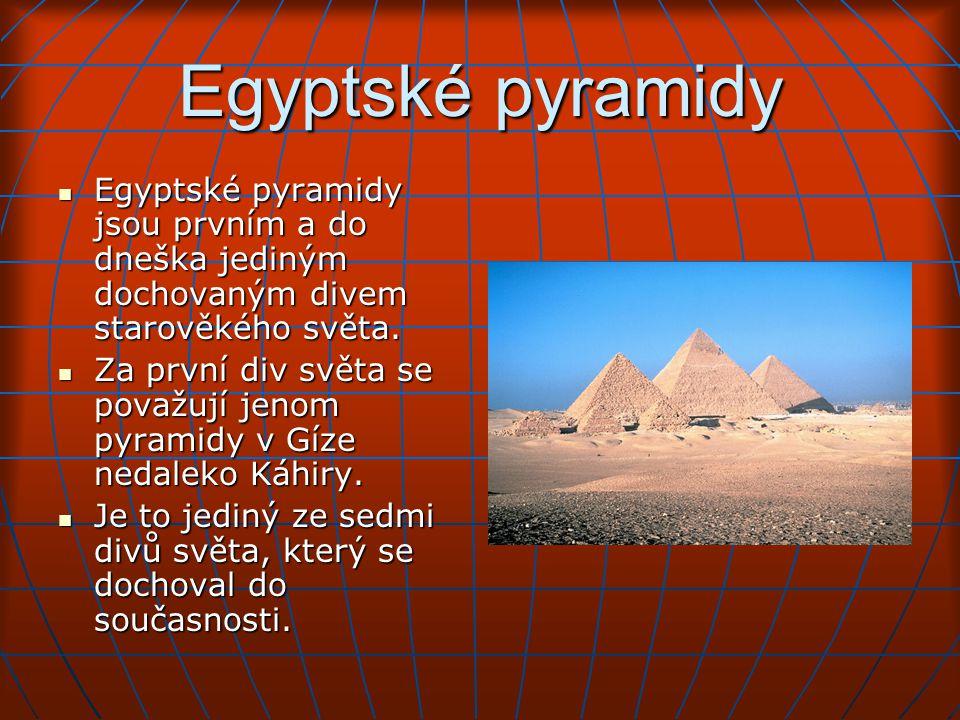 Egyptské pyramidy Egyptské pyramidy jsou prvním a do dneška jediným dochovaným divem starověkého světa.