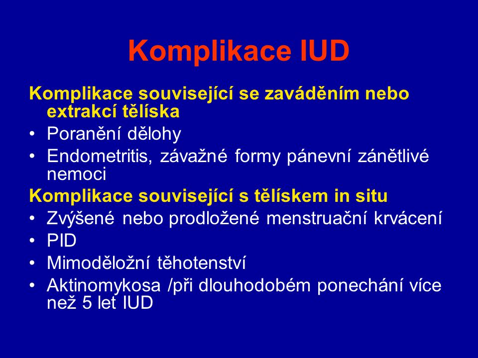 Komplikace IUD Komplikace související se zaváděním nebo extrakcí tělíska. Poranění dělohy. Endometritis, závažné formy pánevní zánětlivé nemoci.