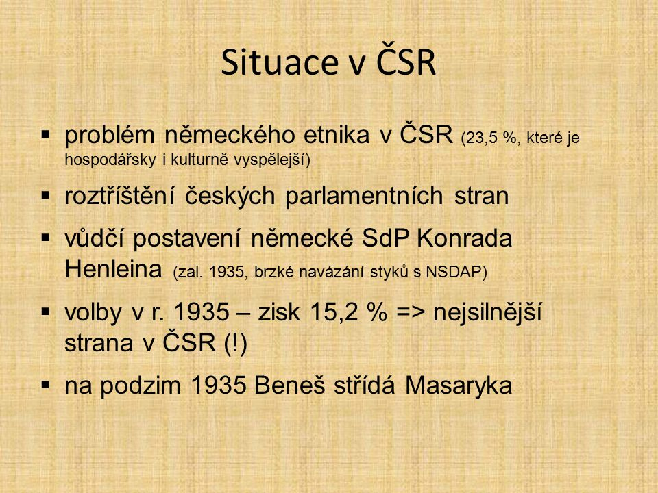 Situace v ČSR problém německého etnika v ČSR (23,5 %, které je hospodářsky i kulturně vyspělejší) roztříštění českých parlamentních stran.