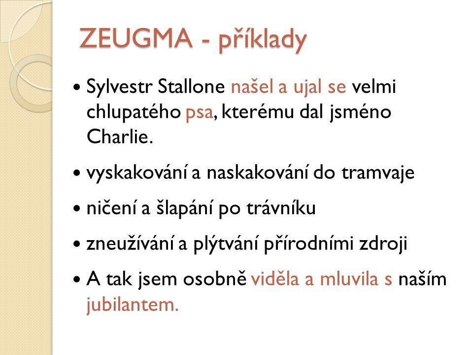 ZEUGMA - příklady Sylvestr Stallone našel a ujal se velmi chlupatého psa, kterému dal jsméno Charlie.