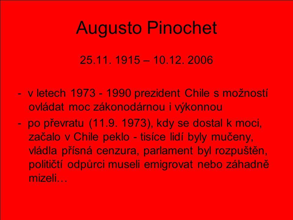 Augusto Pinochet 25.11. 1915 – 10.12. 2006. - v letech 1973 - 1990 prezident Chile s možností ovládat moc zákonodárnou i výkonnou.