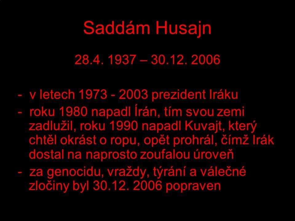 Saddám Husajn 28.4. 1937 – 30.12. 2006. - v letech 1973 - 2003 prezident Iráku.