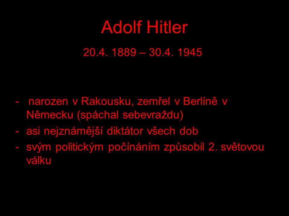 Adolf Hitler 20.4. 1889 – 30.4. 1945. - narozen v Rakousku, zemřel v Berlíně v Německu (spáchal sebevraždu)