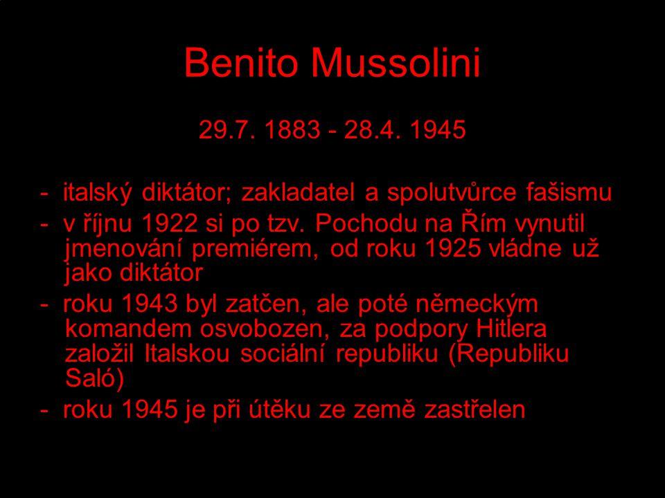 Benito Mussolini 29.7. 1883 - 28.4. 1945. - italský diktátor; zakladatel a spolutvůrce fašismu.
