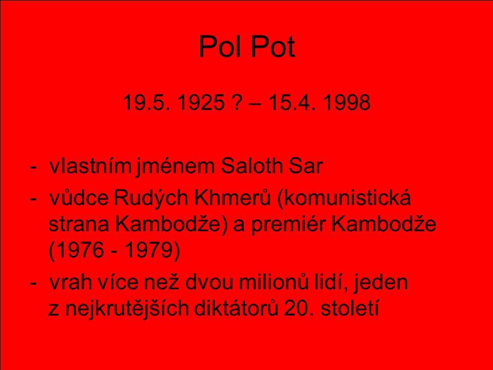 Pol Pot 19.5. 1925 – 15.4. 1998 - vlastním jménem Saloth Sar