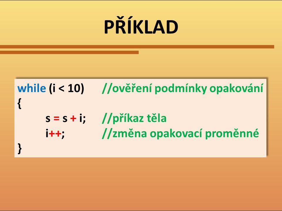 PŘÍKLAD while (i < 10) //ověření podmínky opakování {