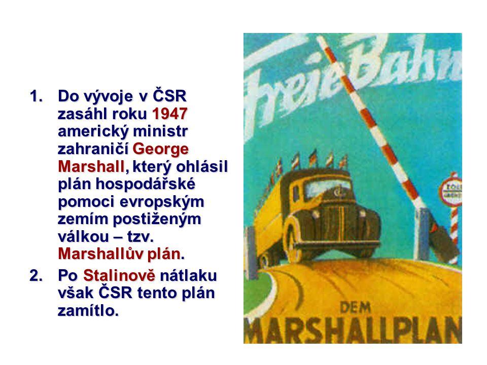 Do vývoje v ČSR zasáhl roku 1947 americký ministr zahraničí George Marshall, který ohlásil plán hospodářské pomoci evropským zemím postiženým válkou – tzv. Marshallův plán.