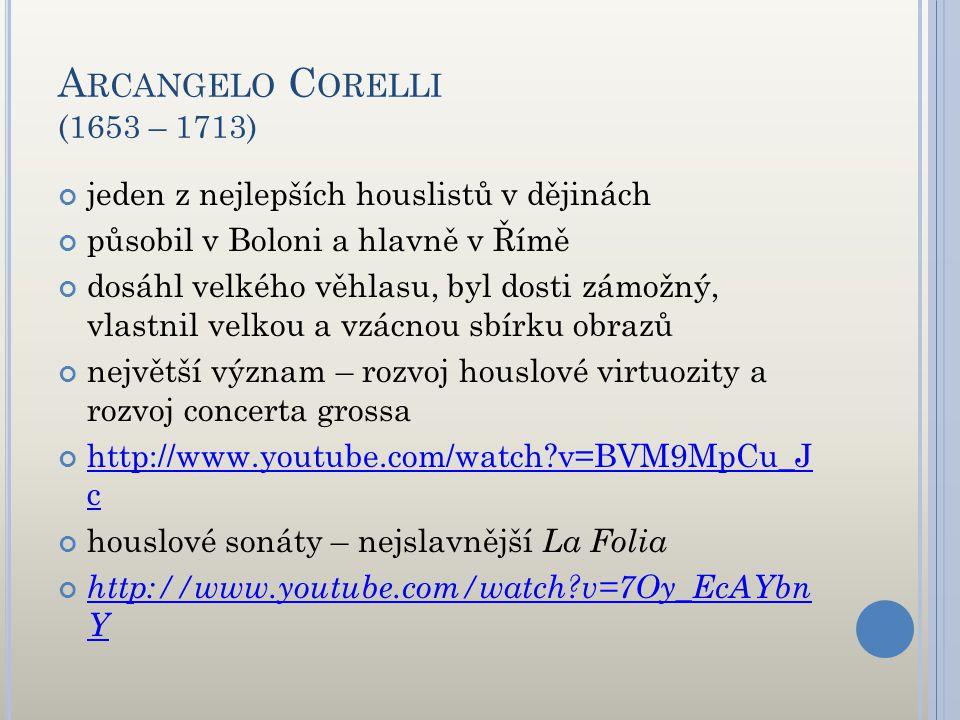 Arcangelo Corelli (1653 – 1713) jeden z nejlepších houslistů v dějinách. působil v Boloni a hlavně v Římě.