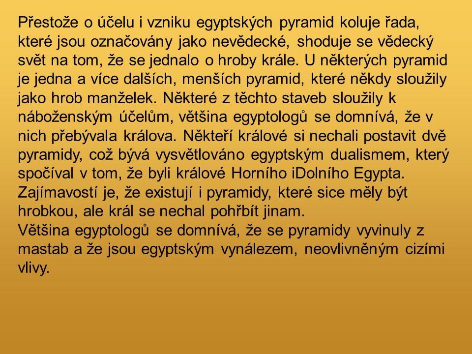 Přestože o účelu i vzniku egyptských pyramid koluje řada, které jsou označovány jako nevědecké, shoduje se vědecký svět na tom, že se jednalo o hroby krále. U některých pyramid je jedna a více dalších, menších pyramid, které někdy sloužily jako hrob manželek. Některé z těchto staveb sloužily k náboženským účelům, většina egyptologů se domnívá, že v nich přebývala králova. Někteří králové si nechali postavit dvě pyramidy, což bývá vysvětlováno egyptským dualismem, který spočíval v tom, že byli králové Horního iDolního Egypta. Zajímavostí je, že existují i pyramidy, které sice měly být hrobkou, ale král se nechal pohřbít jinam.