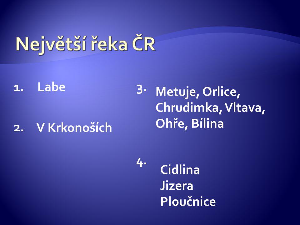 Největší řeka ČR 1. Labe 3. Metuje, Orlice, Chrudimka, Vltava,