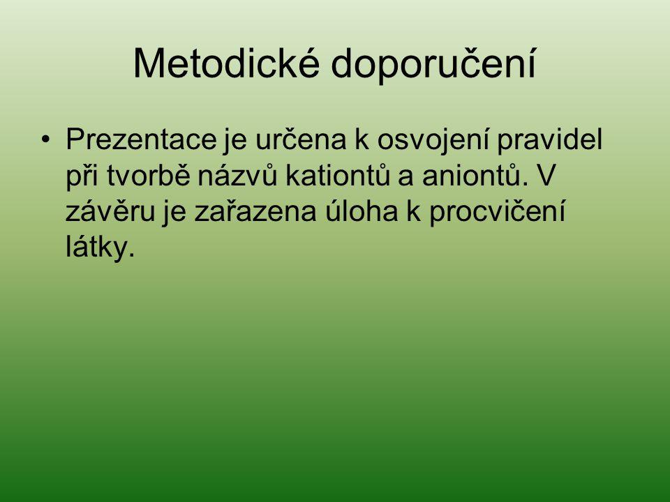 Metodické doporučení Prezentace je určena k osvojení pravidel při tvorbě názvů kationtů a aniontů.
