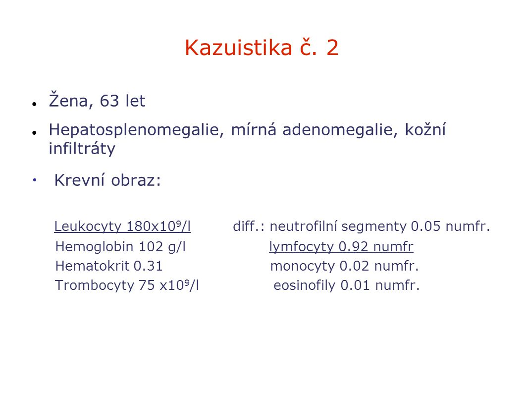 Kazuistika č. 2 Žena, 63 let. Hepatosplenomegalie, mírná adenomegalie, kožní infiltráty. Krevní obraz:
