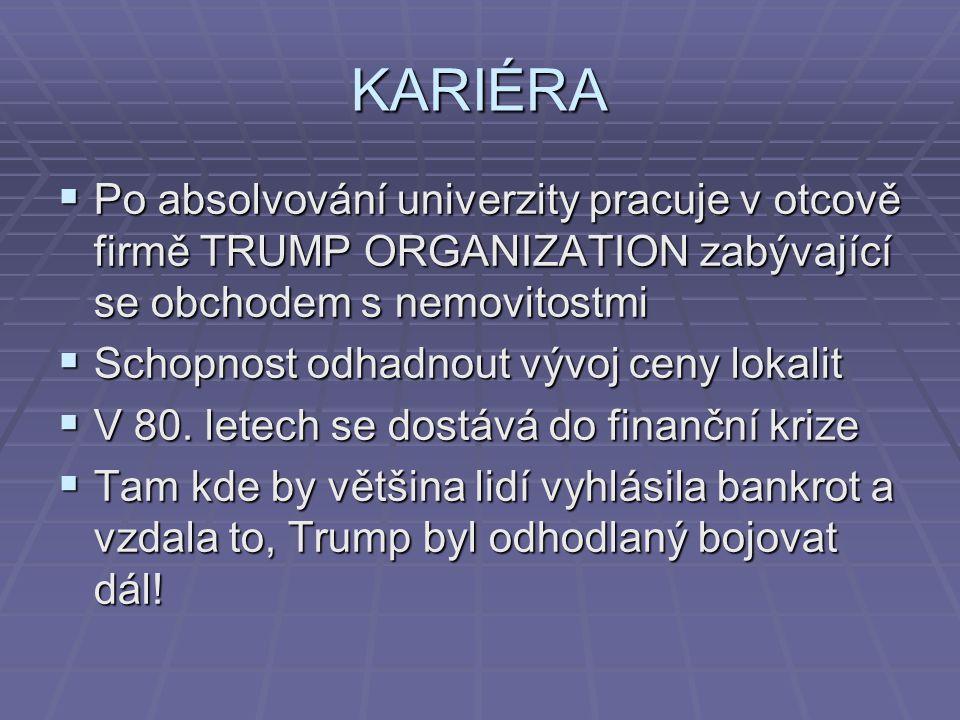 KARIÉRA Po absolvování univerzity pracuje v otcově firmě TRUMP ORGANIZATION zabývající se obchodem s nemovitostmi.