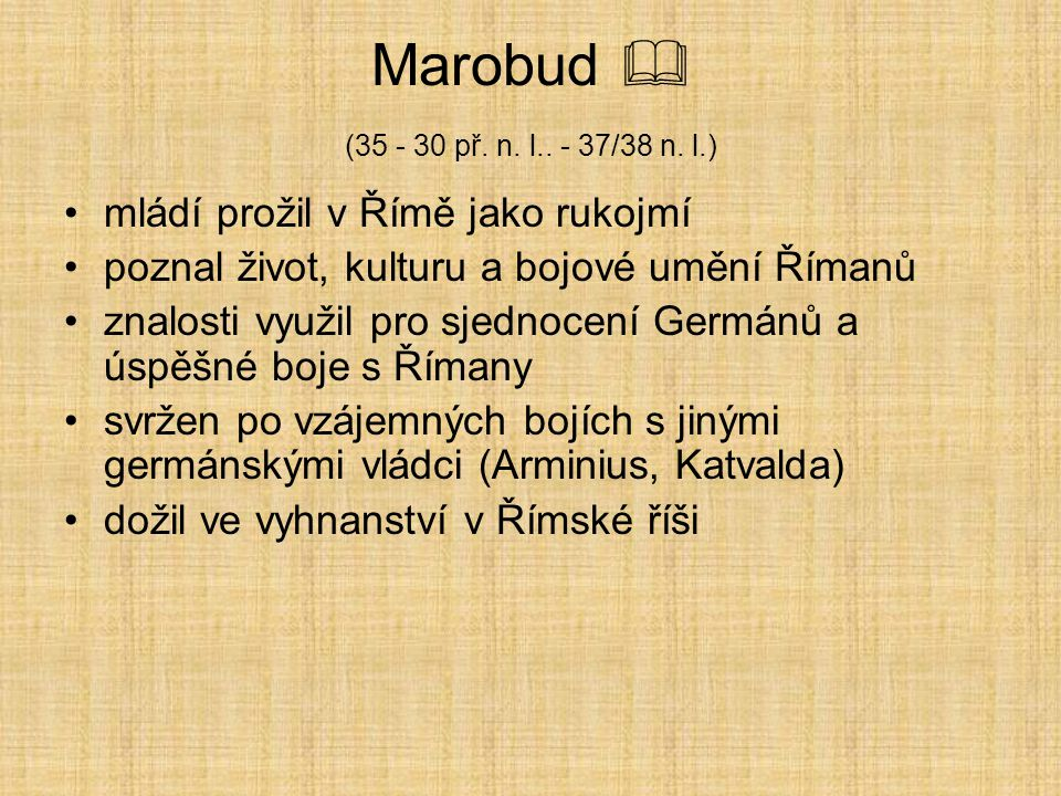 Marobud  (35 - 30 př. n. l.. - 37/38 n. l.) mládí prožil v Římě jako rukojmí. poznal život, kulturu a bojové umění Římanů.
